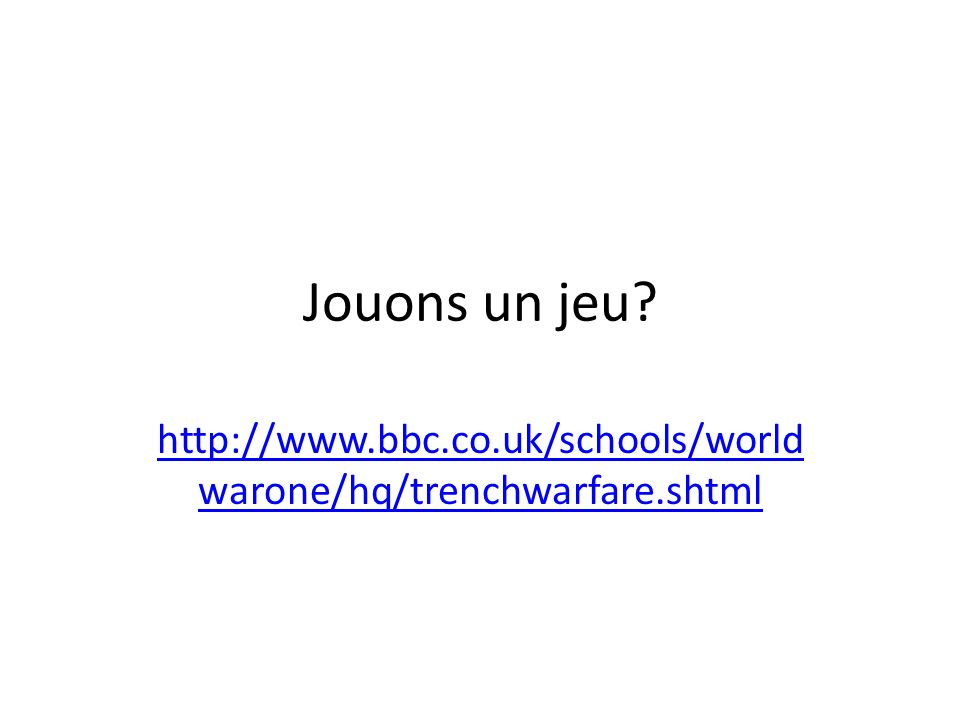 Jouons un jeu http://www.bbc.co.uk/schools/worldwarone/hq/trenchwarfare.shtml