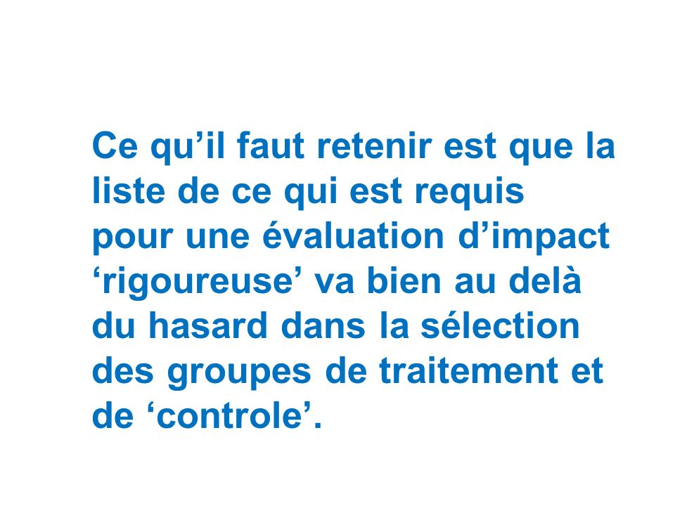 Ce qu'il faut retenir est que la liste de ce qui est requis pour une évaluation d'impact 'rigoureuse' va bien au delà du hasard dans la sélection des groupes de traitement et de 'controle'.