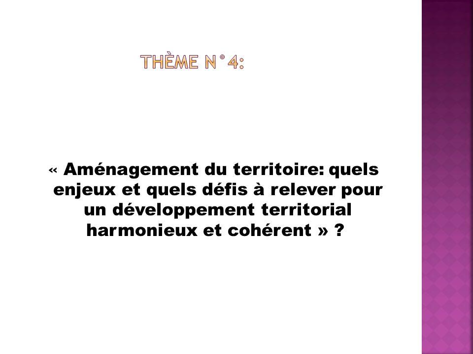 Thème n°4: « Aménagement du territoire: quels enjeux et quels défis à relever pour un développement territorial harmonieux et cohérent »