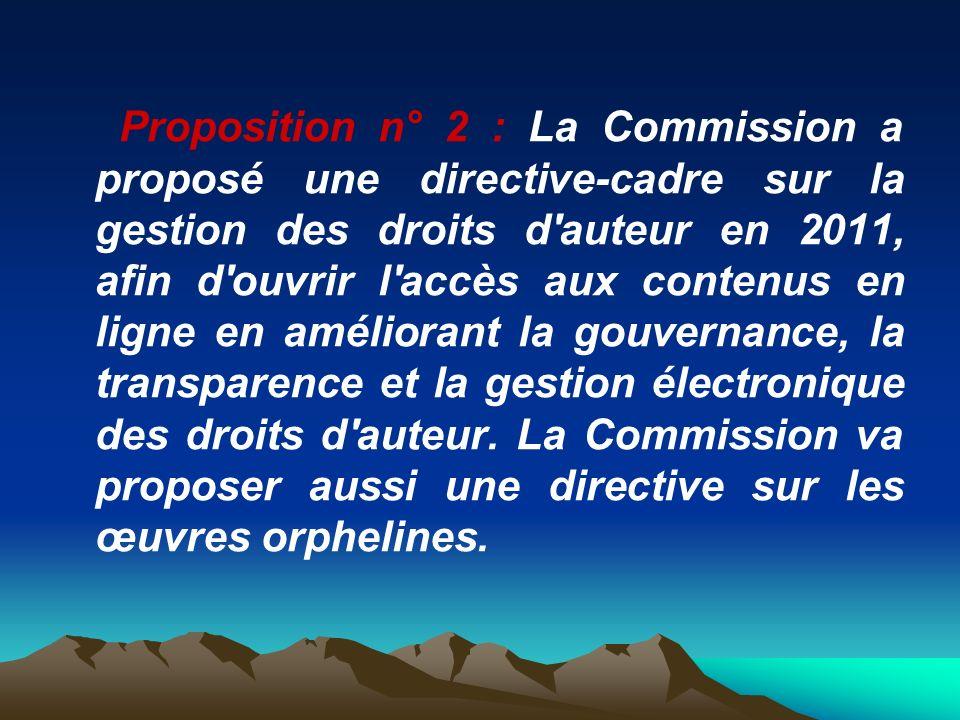 Proposition n° 2 : La Commission a proposé une directive-cadre sur la gestion des droits d auteur en 2011, afin d ouvrir l accès aux contenus en ligne en améliorant la gouvernance, la transparence et la gestion électronique des droits d auteur.