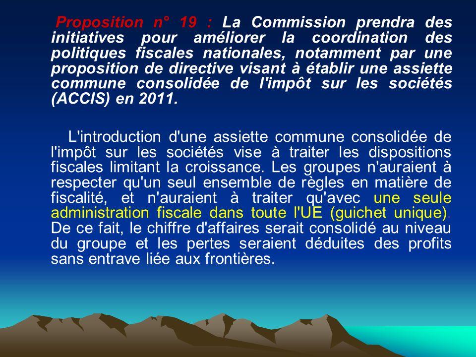 Proposition n° 19 : La Commission prendra des initiatives pour améliorer la coordination des politiques fiscales nationales, notamment par une proposition de directive visant à établir une assiette commune consolidée de l impôt sur les sociétés (ACCIS) en 2011.