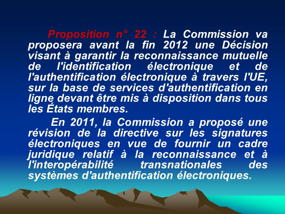Proposition n° 22 : La Commission va proposera avant la fin 2012 une Décision visant à garantir la reconnaissance mutuelle de l identification électronique et de l authentification électronique à travers l UE, sur la base de services d authentification en ligne devant être mis à disposition dans tous les États membres.