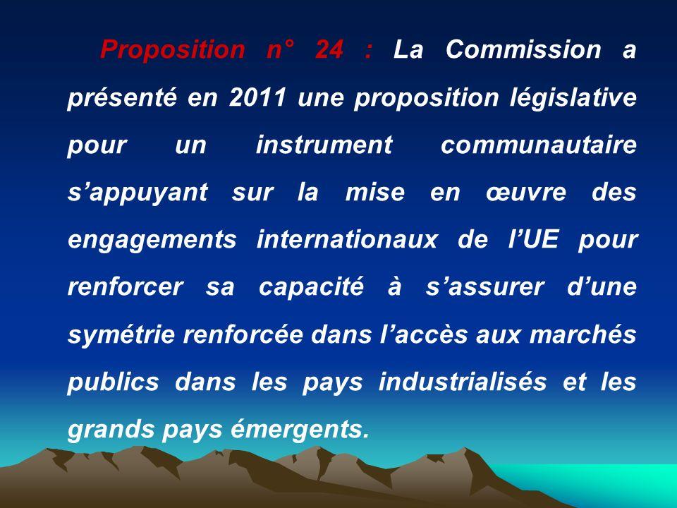 Proposition n° 24 : La Commission a présenté en 2011 une proposition législative pour un instrument communautaire s'appuyant sur la mise en œuvre des engagements internationaux de l'UE pour renforcer sa capacité à s'assurer d'une symétrie renforcée dans l'accès aux marchés publics dans les pays industrialisés et les grands pays émergents.