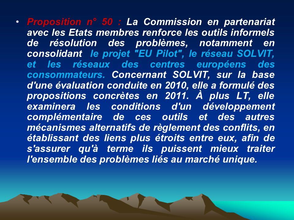 Proposition n° 50 : La Commission en partenariat avec les Etats membres renforce les outils informels de résolution des problèmes, notamment en consolidant le projet EU Pilot , le réseau SOLVIT, et les réseaux des centres européens des consommateurs.