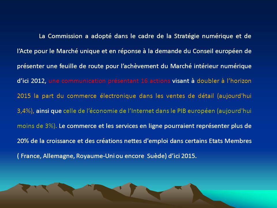 La Commission a adopté dans le cadre de la Stratégie numérique et de l'Acte pour le Marché unique et en réponse à la demande du Conseil européen de présenter une feuille de route pour l'achèvement du Marché intérieur numérique d'ici 2012, une communication présentant 16 actions visant à doubler à l'horizon 2015 la part du commerce électronique dans les ventes de détail (aujourd hui 3,4%), ainsi que celle de l'économie de l'Internet dans le PIB européen (aujourd hui moins de 3%).
