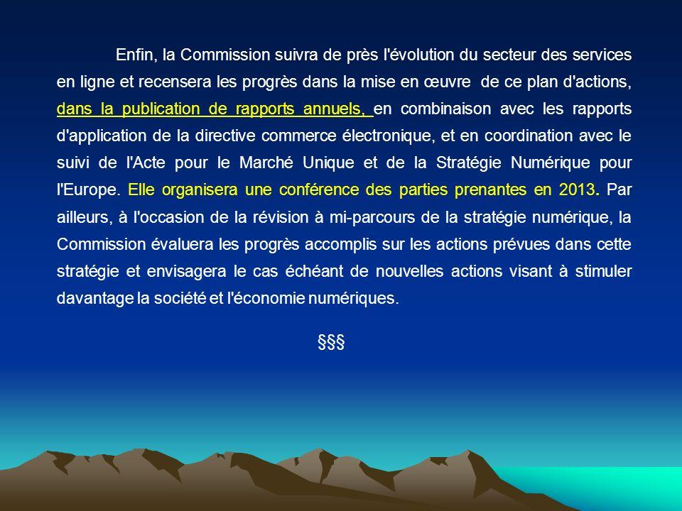 Enfin, la Commission suivra de près l évolution du secteur des services en ligne et recensera les progrès dans la mise en œuvre de ce plan d actions, dans la publication de rapports annuels, en combinaison avec les rapports d application de la directive commerce électronique, et en coordination avec le suivi de l Acte pour le Marché Unique et de la Stratégie Numérique pour l Europe. Elle organisera une conférence des parties prenantes en 2013. Par ailleurs, à l occasion de la révision à mi-parcours de la stratégie numérique, la Commission évaluera les progrès accomplis sur les actions prévues dans cette stratégie et envisagera le cas échéant de nouvelles actions visant à stimuler davantage la société et l économie numériques.