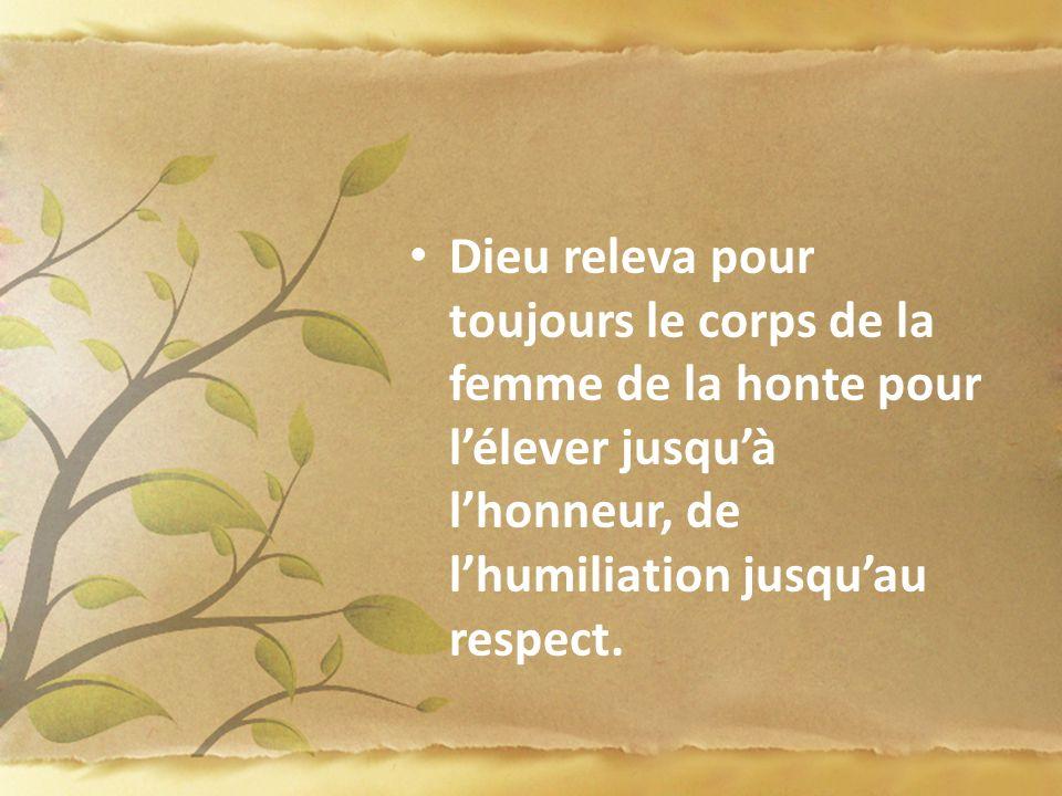 Dieu releva pour toujours le corps de la femme de la honte pour l'élever jusqu'à l'honneur, de l'humiliation jusqu'au respect.
