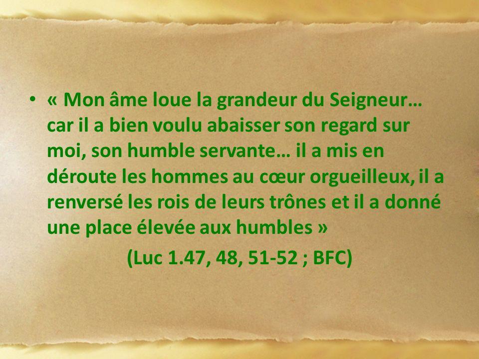 « Mon âme loue la grandeur du Seigneur… car il a bien voulu abaisser son regard sur moi, son humble servante… il a mis en déroute les hommes au cœur orgueilleux, il a renversé les rois de leurs trônes et il a donné une place élevée aux humbles »