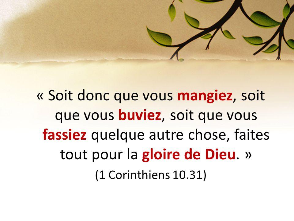 « Soit donc que vous mangiez, soit que vous buviez, soit que vous fassiez quelque autre chose, faites tout pour la gloire de Dieu. »