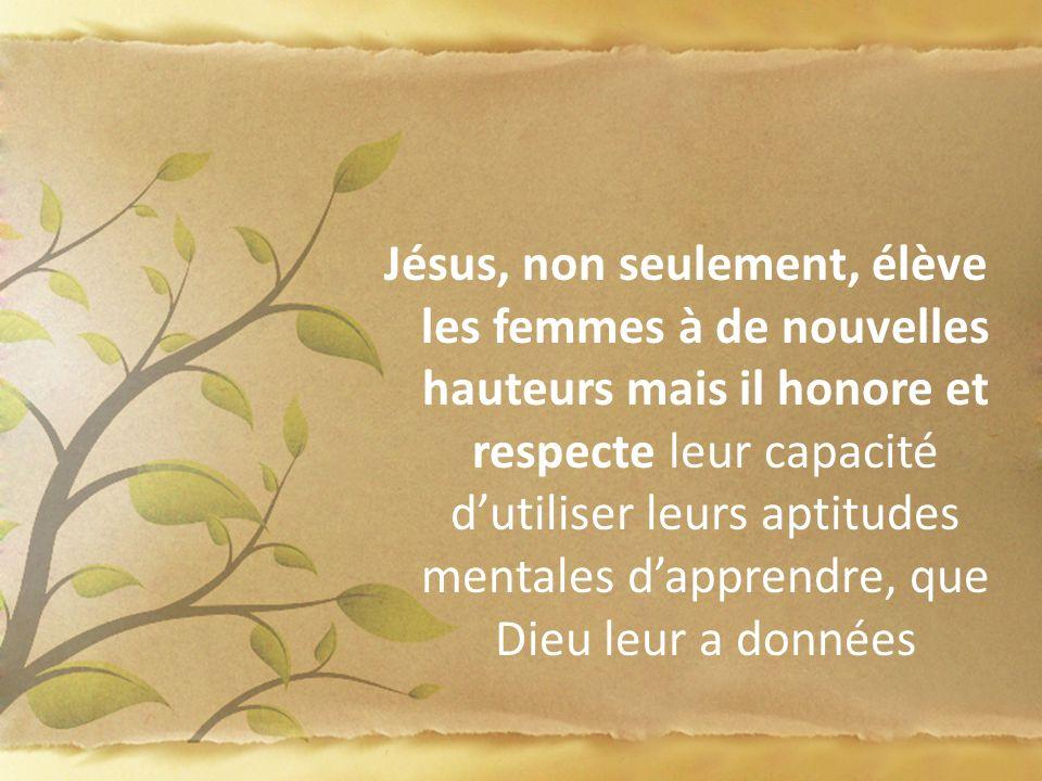 Jésus, non seulement, élève les femmes à de nouvelles hauteurs mais il honore et respecte leur capacité d'utiliser leurs aptitudes mentales d'apprendre, que Dieu leur a données