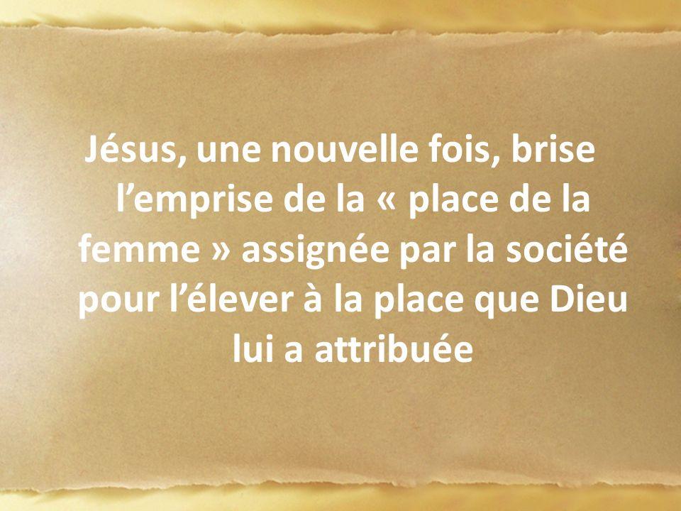 Jésus, une nouvelle fois, brise l'emprise de la « place de la femme » assignée par la société pour l'élever à la place que Dieu lui a attribuée