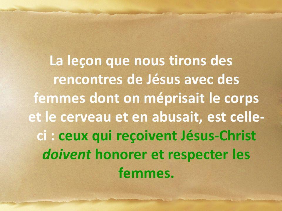 La leçon que nous tirons des rencontres de Jésus avec des femmes dont on méprisait le corps et le cerveau et en abusait, est celle-ci : ceux qui reçoivent Jésus-Christ doivent honorer et respecter les femmes.