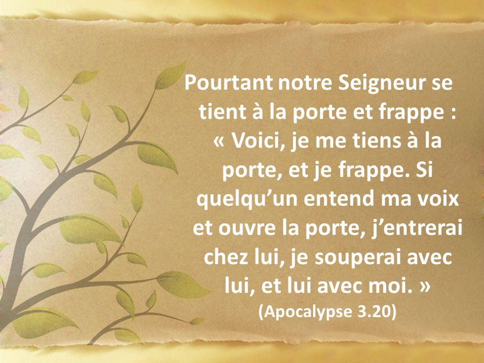 Pourtant notre Seigneur se tient à la porte et frappe : « Voici, je me tiens à la porte, et je frappe. Si quelqu'un entend ma voix et ouvre la porte, j'entrerai chez lui, je souperai avec lui, et lui avec moi. » (Apocalypse 3.20)