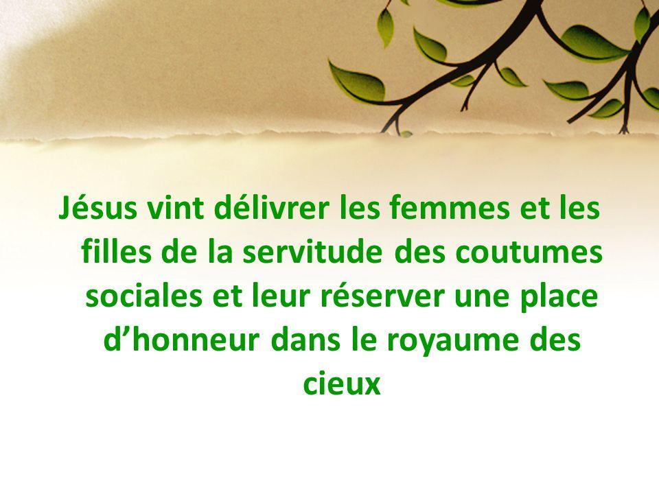 Jésus vint délivrer les femmes et les filles de la servitude des coutumes sociales et leur réserver une place d'honneur dans le royaume des cieux