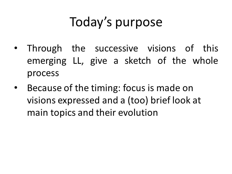 Today's purpose Through the successive visions of this emerging LL, give a sketch of the whole process.