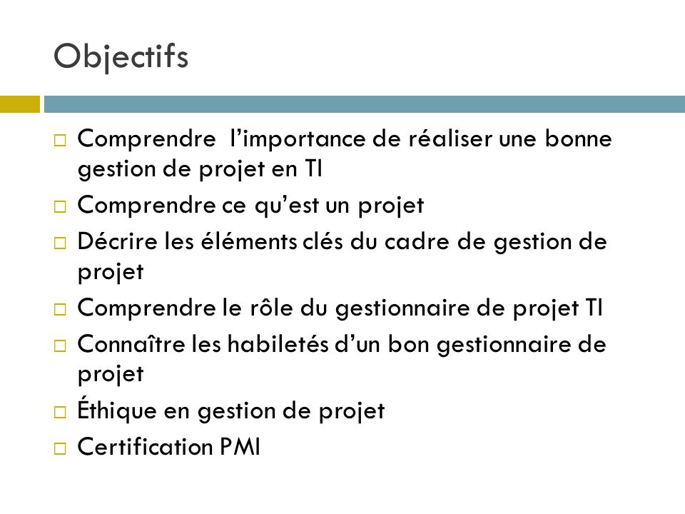 Objectifs Comprendre l'importance de réaliser une bonne gestion de projet en TI. Comprendre ce qu'est un projet.