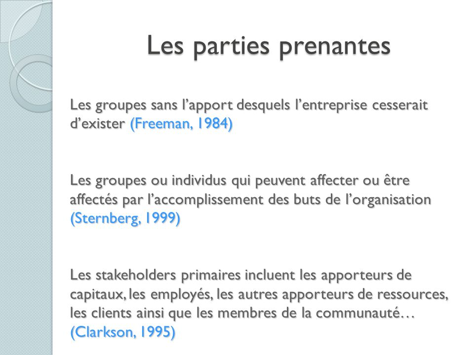 Les parties prenantes Les groupes sans l'apport desquels l'entreprise cesserait d'exister (Freeman, 1984)