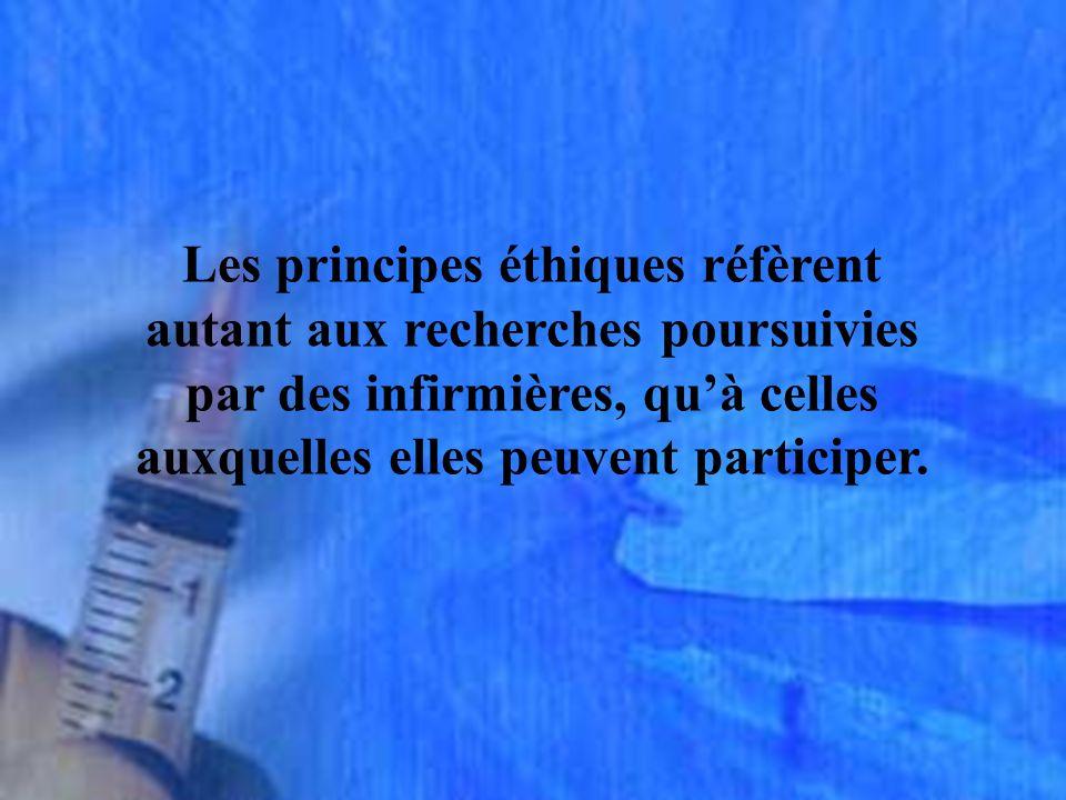 Les principes éthiques réfèrent autant aux recherches poursuivies par des infirmières, qu'à celles auxquelles elles peuvent participer.