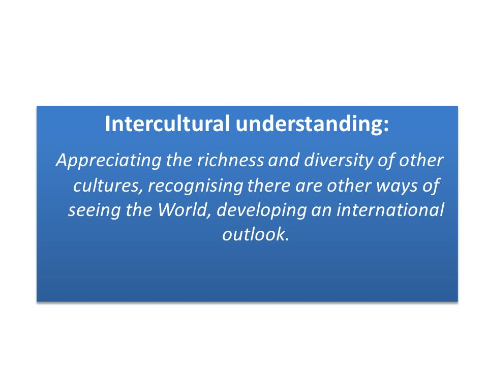 Intercultural understanding: Appreciating the richness and diversity of other cultures, recognising there are other ways of seeing the World, developing an international outlook.