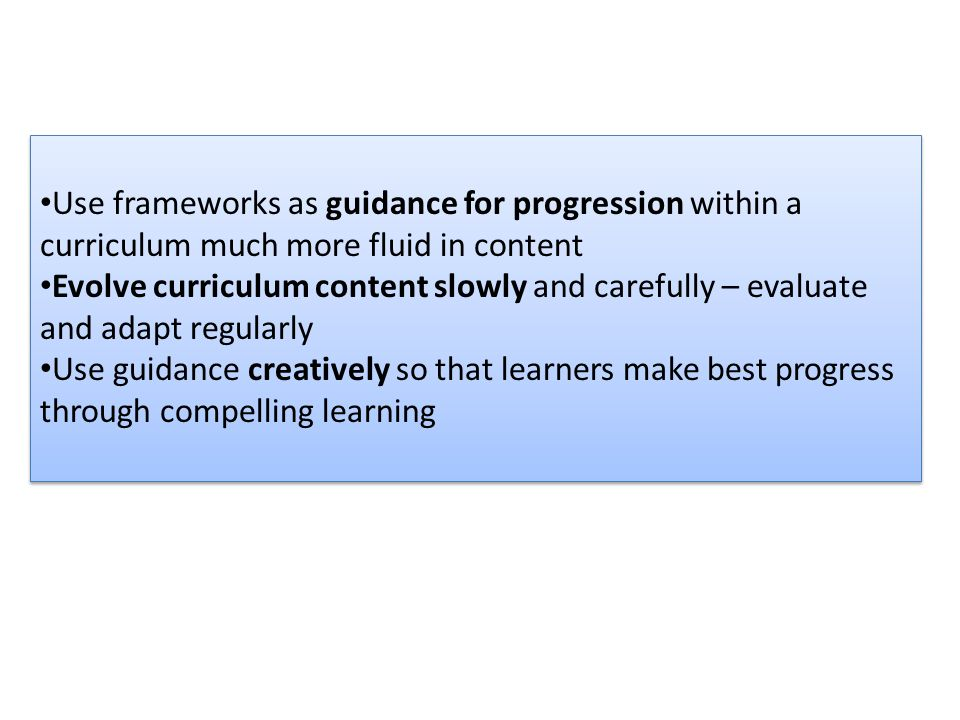 Use frameworks as guidance for progression within a curriculum much more fluid in content