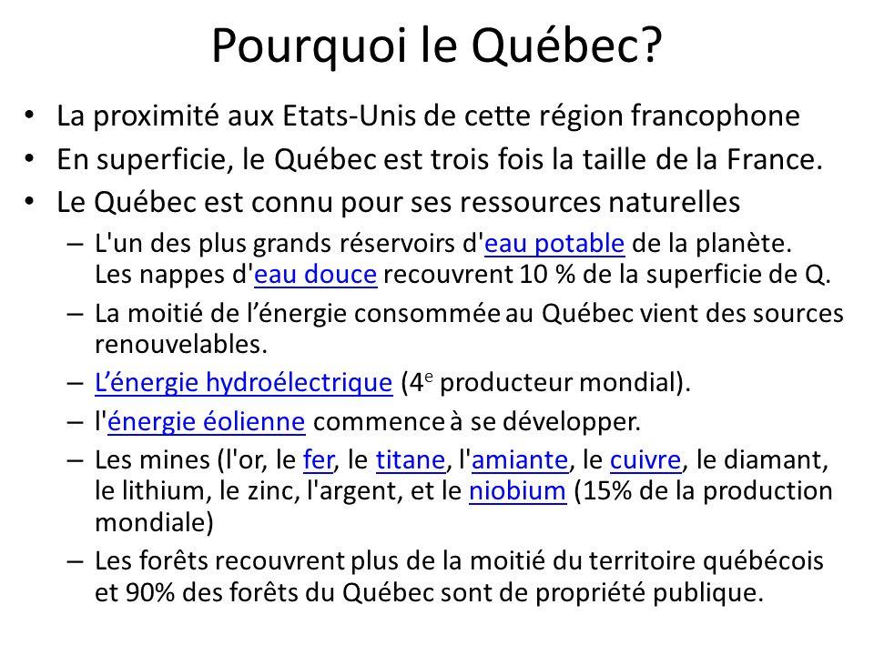 Pourquoi le Québec La proximité aux Etats-Unis de cette région francophone. En superficie, le Québec est trois fois la taille de la France.
