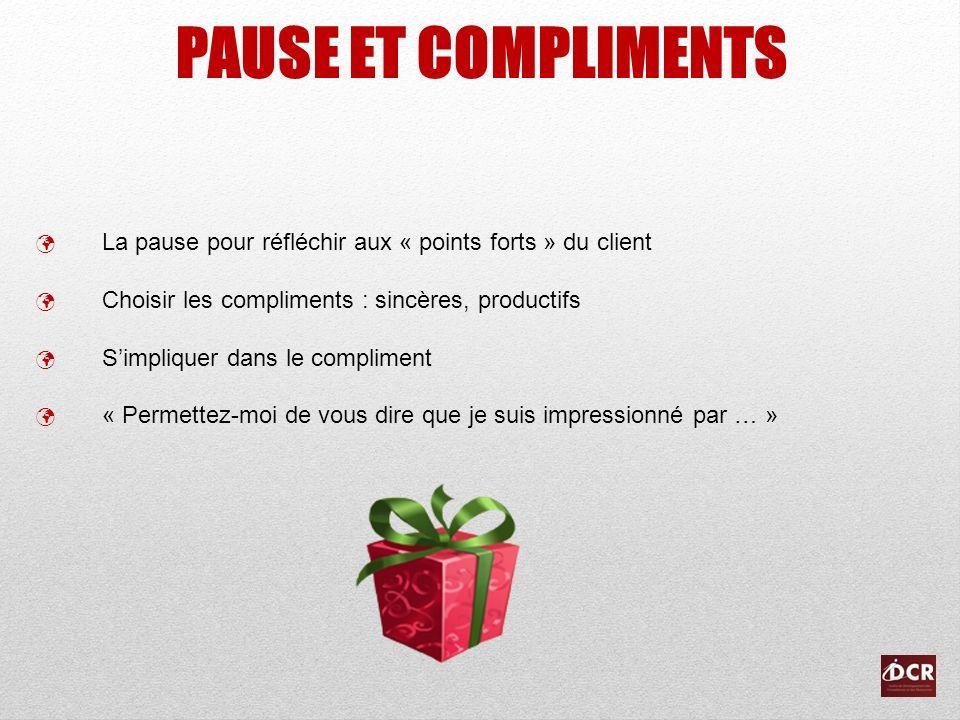 PAUSE ET COMPLIMENTS La pause pour réfléchir aux « points forts » du client. Choisir les compliments : sincères, productifs.