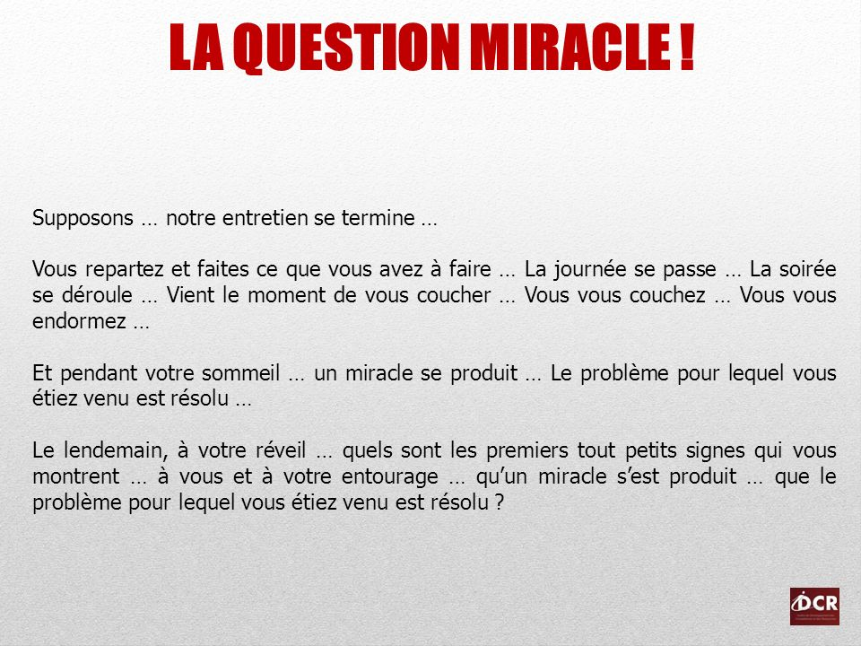 LA QUESTION MIRACLE ! Supposons … notre entretien se termine …