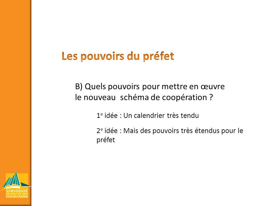 Les pouvoirs du préfet B) Quels pouvoirs pour mettre en œuvre le nouveau schéma de coopération 1e idée : Un calendrier très tendu.