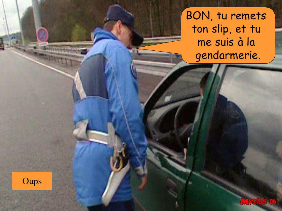 BON, tu remets ton slip, et tu me suis à la gendarmerie. Oups