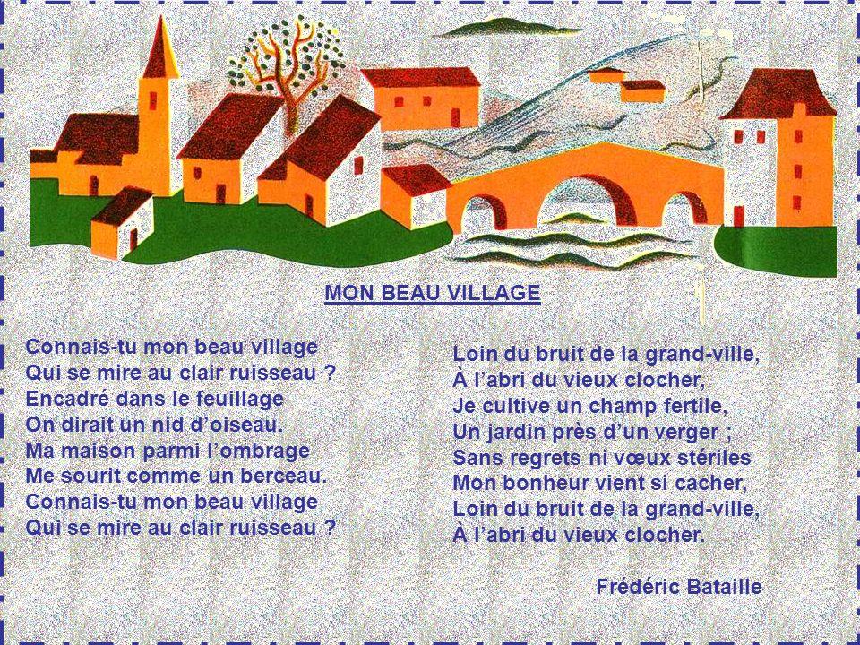 MON BEAU VILLAGE Connais-tu mon beau village. Qui se mire au clair ruisseau Encadré dans le feuillage.