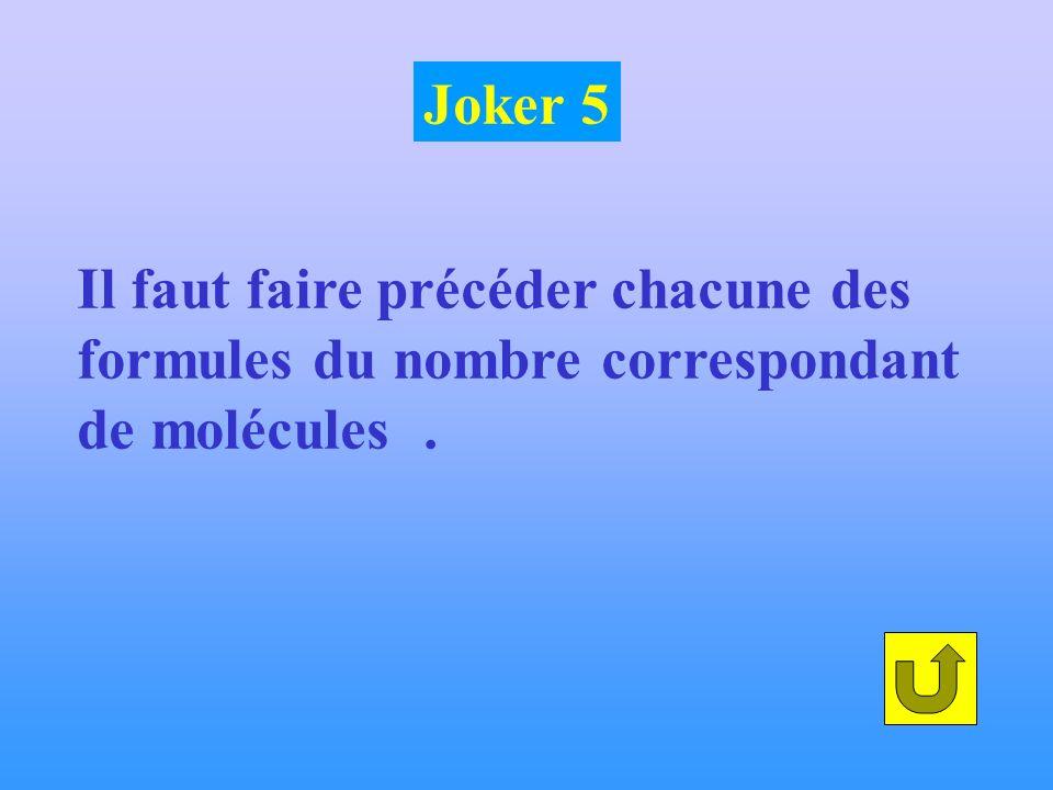 Joker 5 Il faut faire précéder chacune des formules du nombre correspondant de molécules .