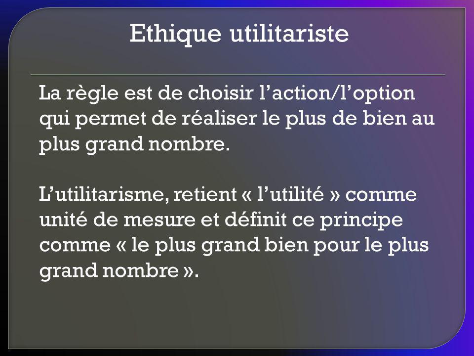 Ethique utilitariste La règle est de choisir l'action/l'option qui permet de réaliser le plus de bien au plus grand nombre.