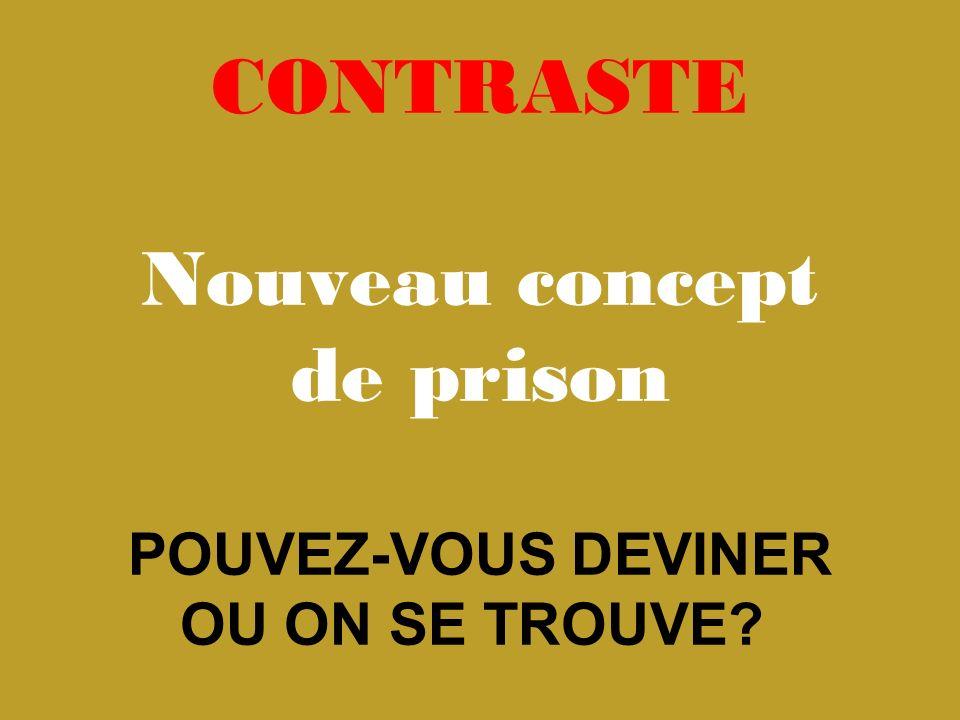 CONTRASTE Nouveau concept de prison POUVEZ-VOUS DEVINER OU ON SE TROUVE