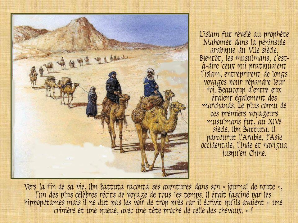 L'islam fut révélé au prophète Mahomet dans la péninsule arabique du VIIe siècle. Bientôt, les musulmans, c'est-à-dire ceux qui pratiquaient l'islam, entreprirent de longs voyages pour répandre leur foi. Beaucoup d'entre eux étaient également des marchands. Le plus connu de ces premiers voyageurs musulmans fut, au XIVe siècle, Ibn Battuta. Il parcourut l'Arabie, l'Asie occidentale, l'Inde et navigua jusqu'en Chine.