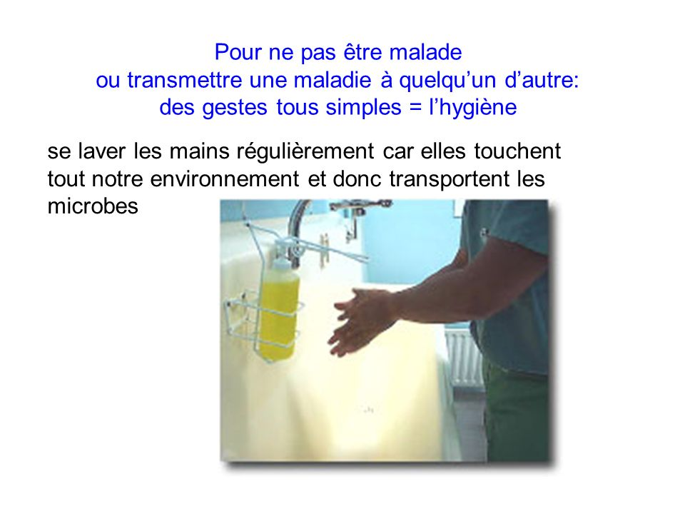 Pour ne pas être malade ou transmettre une maladie à quelqu'un d'autre: des gestes tous simples = l'hygiène