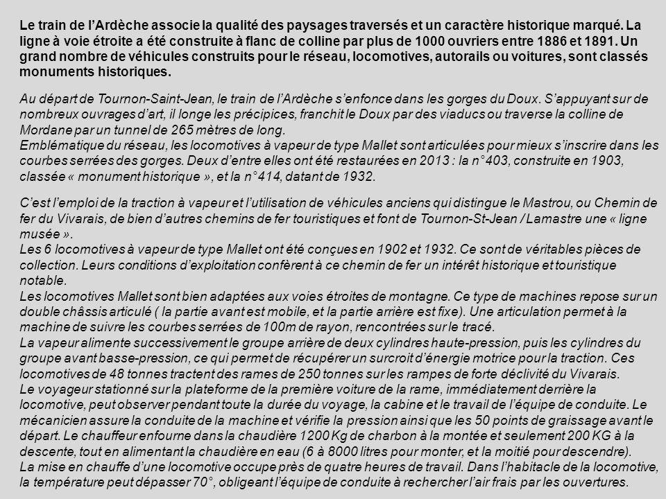 Le train de l'Ardèche associe la qualité des paysages traversés et un caractère historique marqué. La ligne à voie étroite a été construite à flanc de colline par plus de 1000 ouvriers entre 1886 et 1891. Un grand nombre de véhicules construits pour le réseau, locomotives, autorails ou voitures, sont classés monuments historiques.