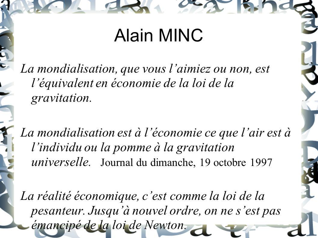 Alain MINC La mondialisation, que vous l'aimiez ou non, est l'équivalent en économie de la loi de la gravitation.