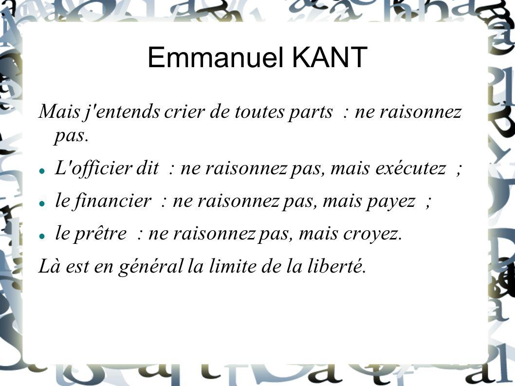 Emmanuel KANT Mais j entends crier de toutes parts : ne raisonnez pas.