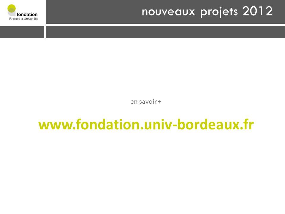 www.fondation.univ-bordeaux.fr nouveaux projets 2012 en savoir +