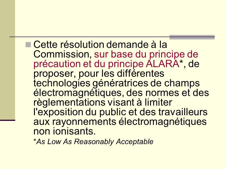 Cette résolution demande à la Commission, sur base du principe de précaution et du principe ALARA*, de proposer, pour les différentes technologies génératrices de champs électromagnétiques, des normes et des règlementations visant à limiter l exposition du public et des travailleurs aux rayonnements électromagnétiques non ionisants.