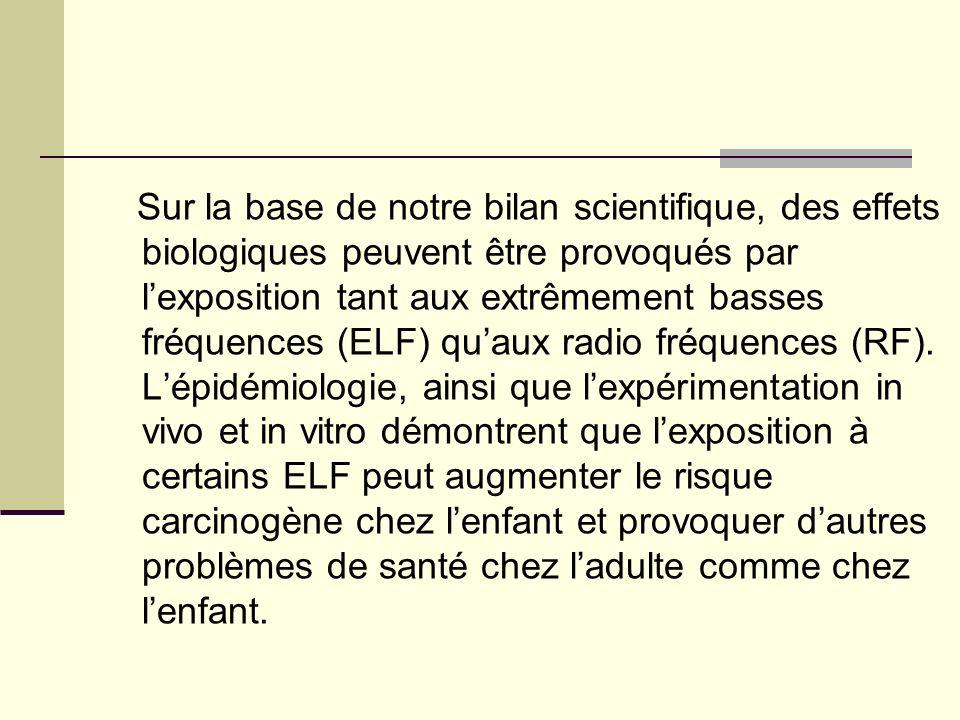 Sur la base de notre bilan scientifique, des effets biologiques peuvent être provoqués par l'exposition tant aux extrêmement basses fréquences (ELF) qu'aux radio fréquences (RF).