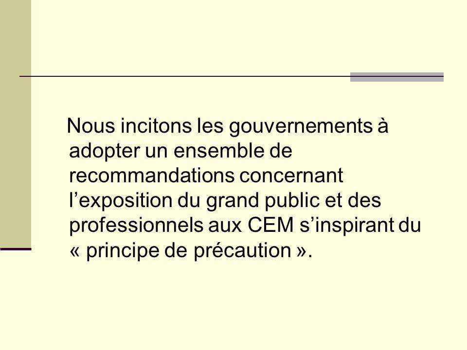 Nous incitons les gouvernements à adopter un ensemble de recommandations concernant l'exposition du grand public et des professionnels aux CEM s'inspirant du « principe de précaution ».