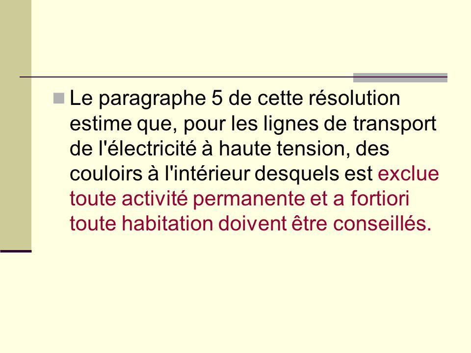 Le paragraphe 5 de cette résolution estime que, pour les lignes de transport de l électricité à haute tension, des couloirs à l intérieur desquels est exclue toute activité permanente et a fortiori toute habitation doivent être conseillés.