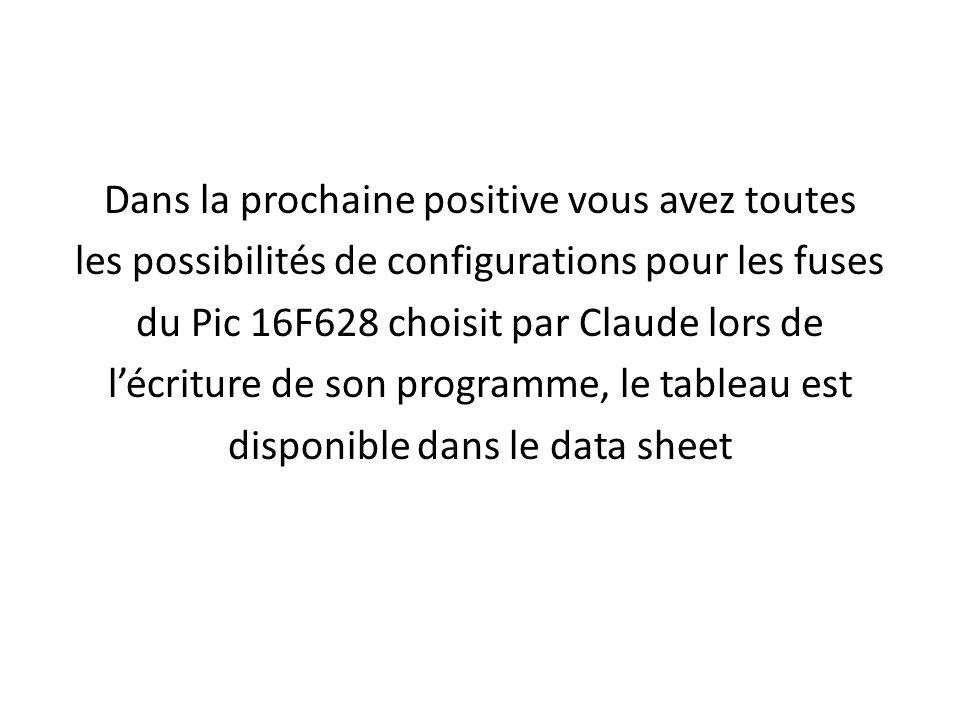 Dans la prochaine positive vous avez toutes les possibilités de configurations pour les fuses du Pic 16F628 choisit par Claude lors de l'écriture de son programme, le tableau est disponible dans le data sheet
