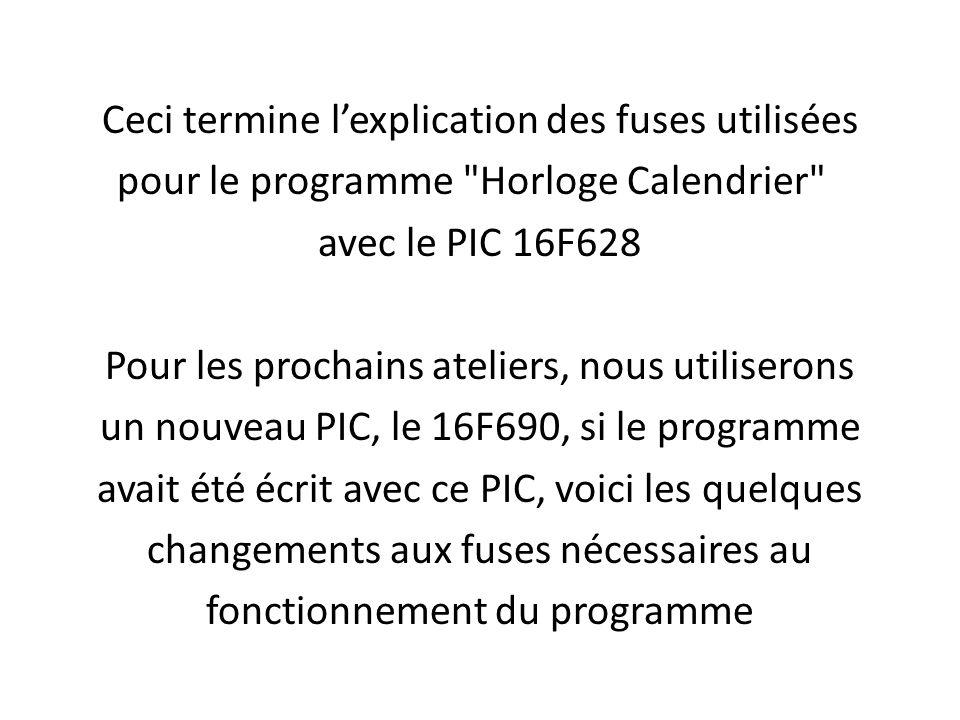 Ceci termine l'explication des fuses utilisées pour le programme Horloge Calendrier avec le PIC 16F628 Pour les prochains ateliers, nous utiliserons un nouveau PIC, le 16F690, si le programme avait été écrit avec ce PIC, voici les quelques changements aux fuses nécessaires au fonctionnement du programme