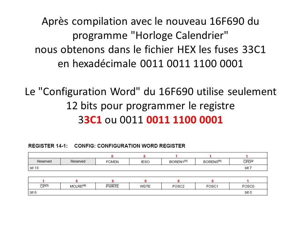 Après compilation avec le nouveau 16F690 du programme Horloge Calendrier nous obtenons dans le fichier HEX les fuses 33C1 en hexadécimale 0011 0011 1100 0001 Le Configuration Word du 16F690 utilise seulement 12 bits pour programmer le registre 33C1 ou 0011 0011 1100 0001