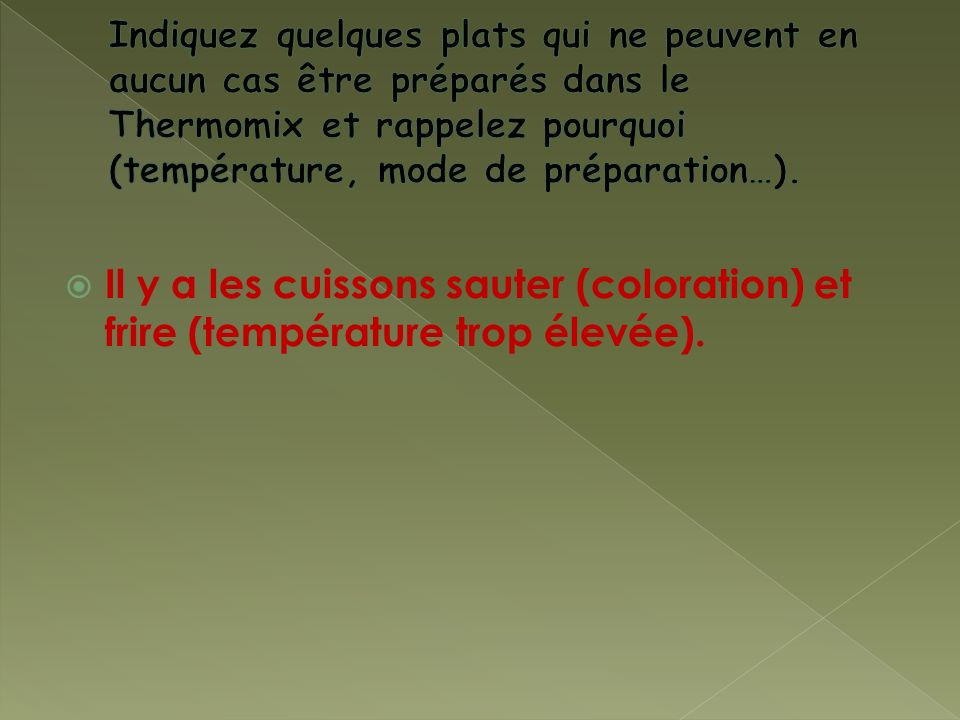 Indiquez quelques plats qui ne peuvent en aucun cas être préparés dans le Thermomix et rappelez pourquoi (température, mode de préparation…).