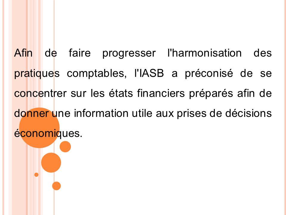 Afin de faire progresser l harmonisation des pratiques comptables, l IASB a préconisé de se concentrer sur les états financiers préparés afin de donner une information utile aux prises de décisions économiques.