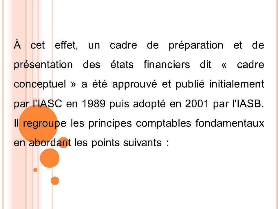 À cet effet, un cadre de préparation et de présentation des états financiers dit « cadre conceptuel » a été approuvé et publié initialement par l IASC en 1989 puis adopté en 2001 par l IASB.