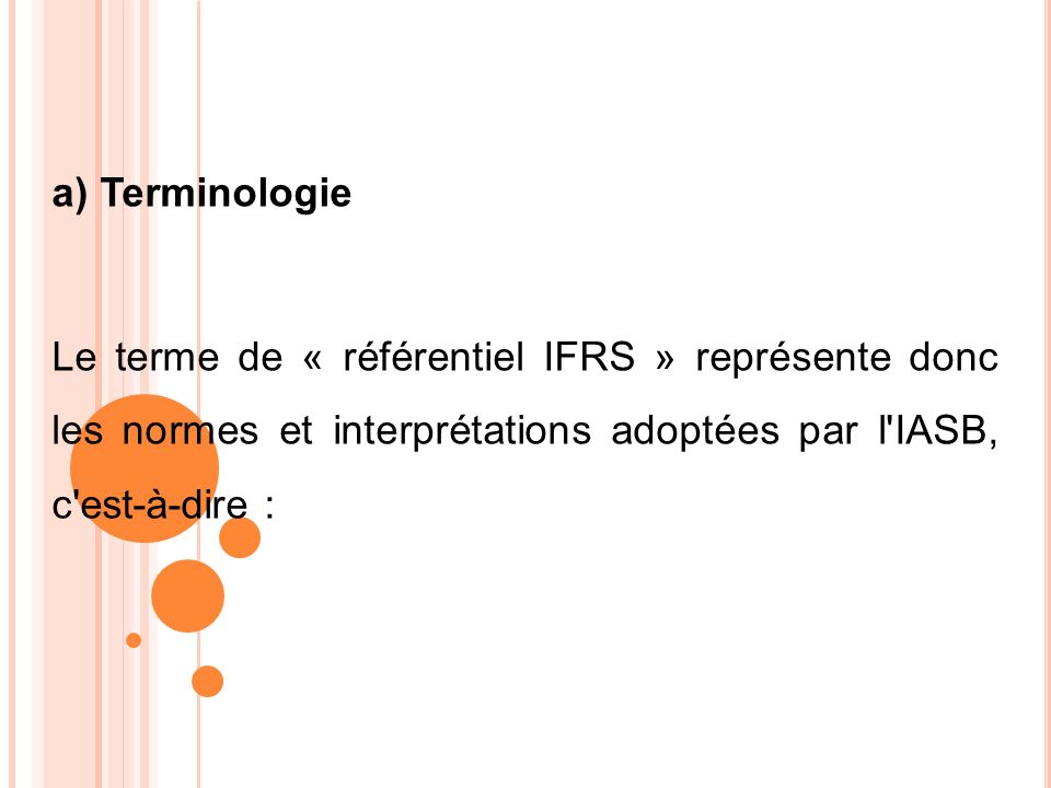 a) Terminologie Le terme de « référentiel IFRS » représente donc les normes et interprétations adoptées par l IASB, c est-à-dire :